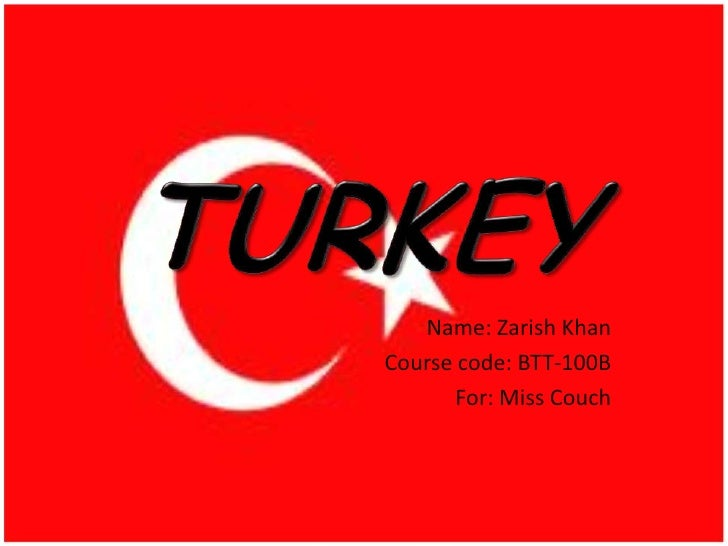 TURKEY<br />Name: Zarish Khan<br />Course code: BTT-100B<br />For: Miss Couch<br />