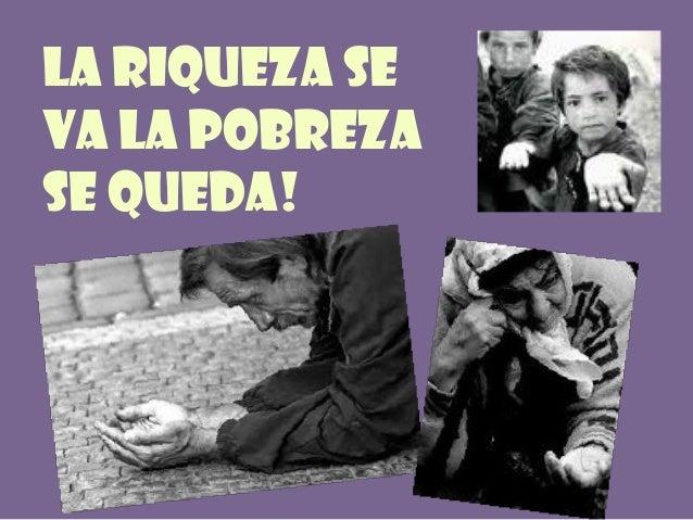 La riqueza se va la pobreza se queda!