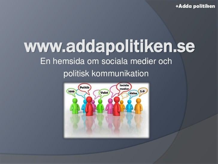 +Adda politiken<br />www.addapolitiken.se<br />En hemsida om sociala medier och <br />politisk kommunikation<br />