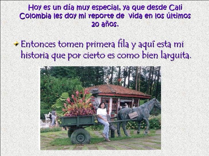 Hoy es un día muy especial, ya que desde Cali Colombia les doy mi reporte de  vida en los últimos 20 años. <ul><li>Entonce...