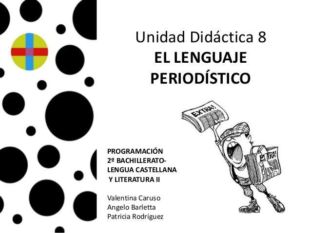 Unidad Didáctica 8EL LENGUAJEPERIODÍSTICOAngelo BarlettaValentina CarusoPatricia RodríguezPROGRAMACIÓN2º BACHILLERATO-LENG...