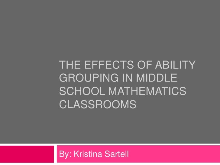 The Effects of Ability Grouping in Middle School Mathematics Classrooms<br />By: Kristina Sartell<br />
