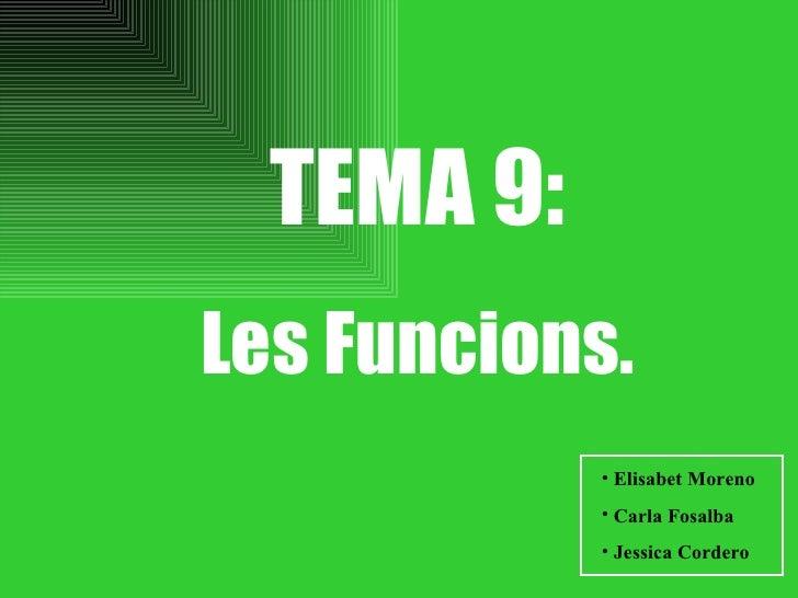 TEMA 9: Les Funcions. <ul><li>Elisabet Moreno </li></ul><ul><li>Carla Fosalba </li></ul><ul><li>Jessica Cordero </li></ul>