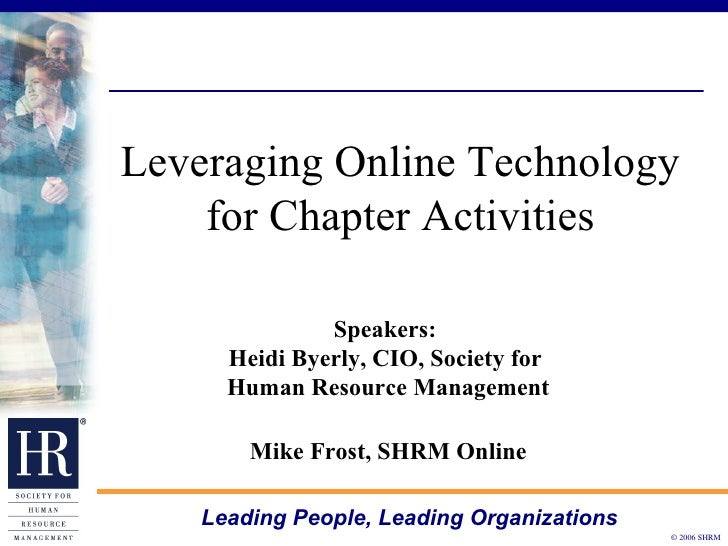 Leveraging Online Technology for Chapter Activities Speakers:  Heidi Byerly, CIO, Society for  Human Resource Management M...