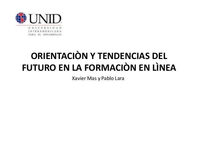 ORIENTACIÒN Y TENDENCIAS DEL FUTURO EN LA FORMACIÒN EN LÌNEA Xavier Mas y Pablo Lara