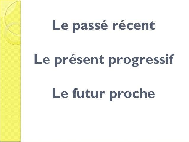 Le passé récent Le présent progressif Le futur proche
