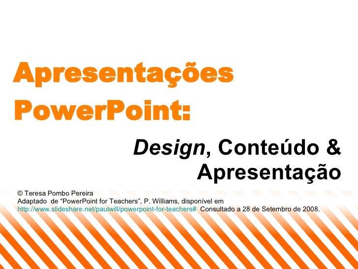 """Apresentações PowerPoint: Design , Conteúdo & Apresentação © Teresa Pombo Pereira Adaptado  de """"PowerPoint for Teachers"""", ..."""