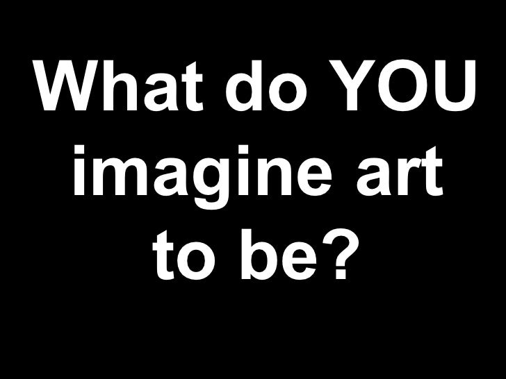What do YOU imagine art to be?