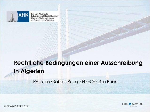 © DIEM & PARTNER 2013 1 © DIEM & PARTNER 2013 Rechtliche Bedingungen einer Ausschreibung in Algerien RA Jean-Gabriel Recq,...