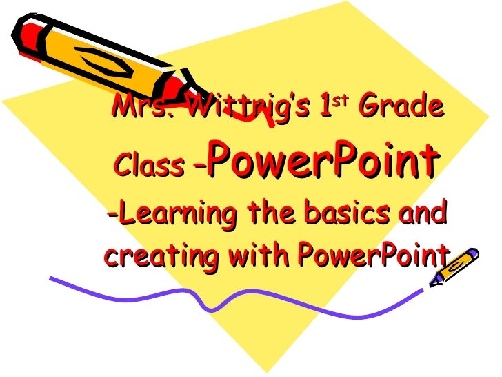 Mrs. Wittrig's 1 st  Grade Class – PowerPoint  -Learning the basics and creating with PowerPoint