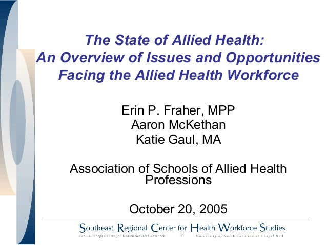 The State of Allied Health: An Overview of Issues and Opportunities Facing the Allied Health Workforce Erin P. Fraher, MPP...