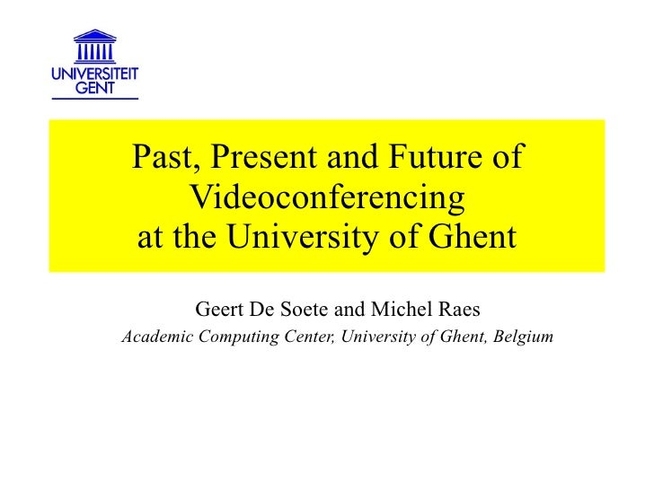 Past, Present and Future of Videoconferencing at the University of Ghent Geert De Soete and Michel Raes Academic Computing...