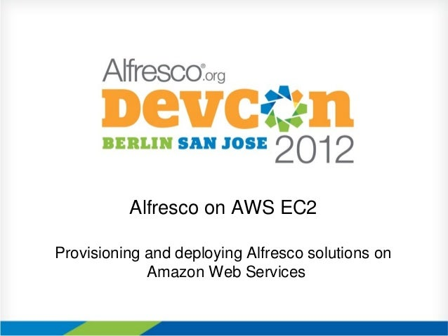 Alfresco on AWS EC2Provisioning and deploying Alfresco solutions on             Amazon Web Services