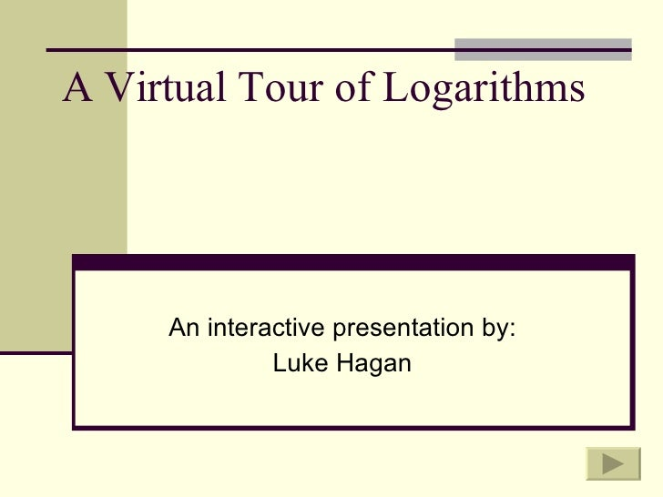 A Virtual Tour of Logarithms An interactive presentation by: Luke Hagan