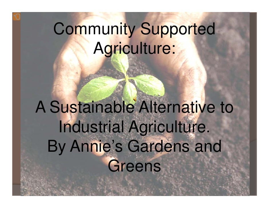 Community Supported      Agriculture:   A Sustainable Alternative to    Industrial Agriculture.  By Annie's Gardens and   ...