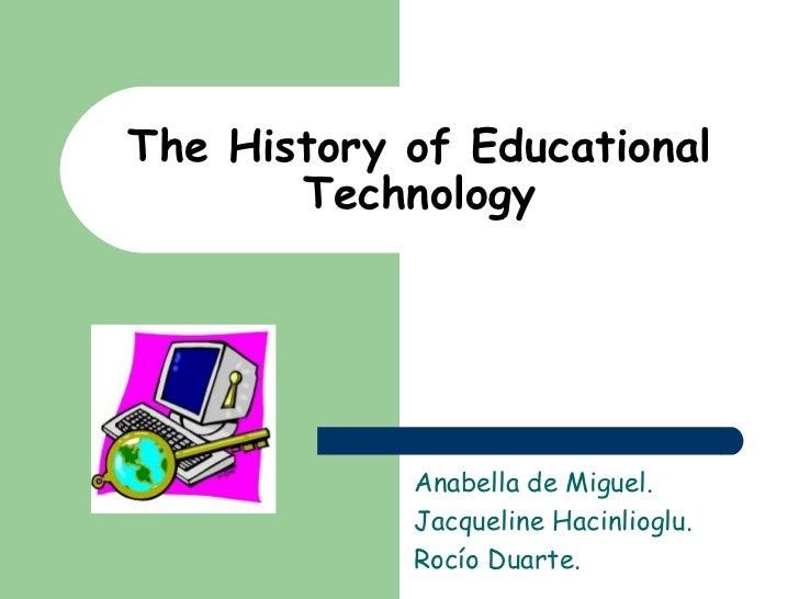 The History of Educational Technology Anabella de Miguel.  Jacqueline Hacinlioglu. Rocío Duarte.