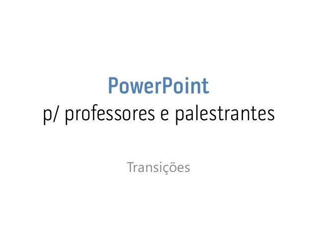 PowerPoint p/ professores e palestrantes  Transições