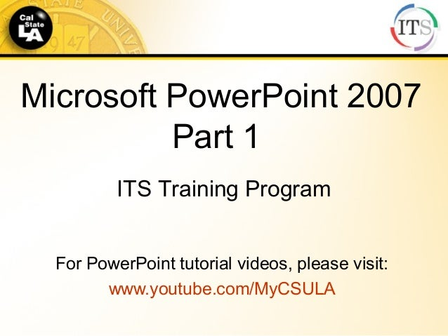 Microsoft PowerPoint 2007 Part 1 For PowerPoint tutorial videos, please visit: www.youtube.com/MyCSULA ITS Training Program