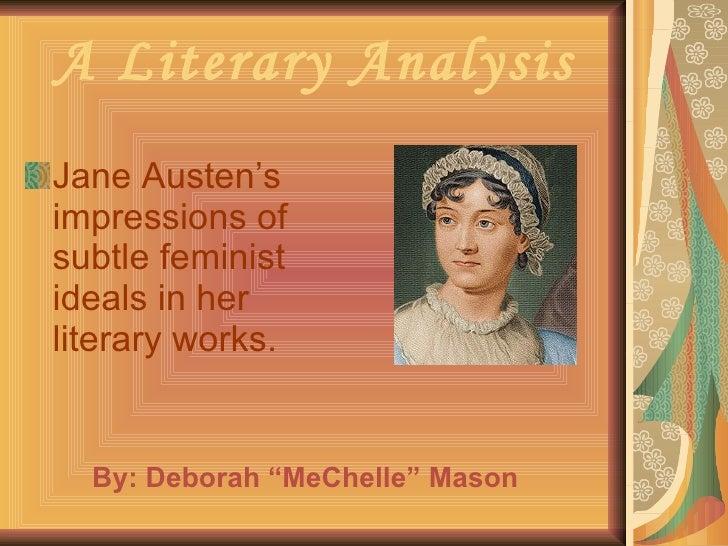 A Literary Analysis <ul><li>Jane Austen's impressions of subtle feminist ideals in her literary works. </li></ul>By: Debor...