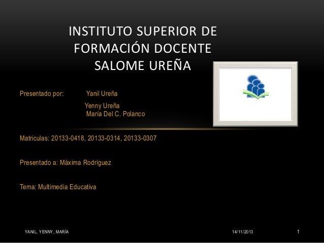 INSTITUTO SUPERIOR DE FORMACIÓN DOCENTE SALOME UREÑA Presentado por:  Yanil Ureña Yenny Ureña María Del C. Polanco  Matric...