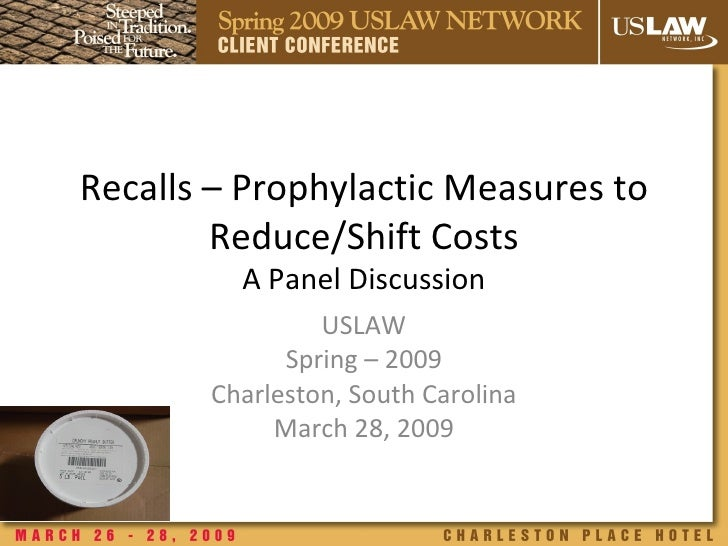 Recalls – Prophylactic Measures to Reduce/Shift Costs A Panel Discussion USLAW Spring – 2009 Charleston, South Carolina Ma...