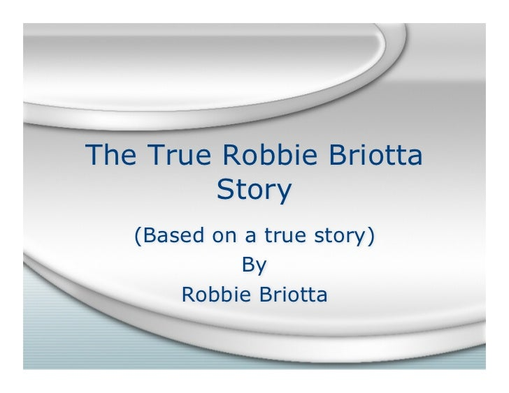 The True Robbie Briotta         Story    (Based on a true story)              By        Robbie Briotta