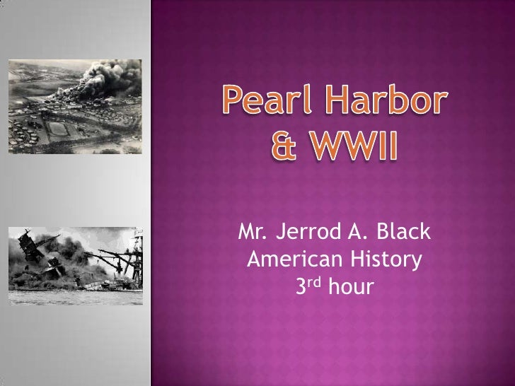 Pearl Harbor<br />& WWII<br />Mr. Jerrod A. Black<br />American History<br />3rd hour<br />