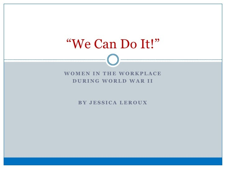 """Women in the workplace <br />during world war ii <br />By Jessica Leroux<br />""""We Can Do It!""""<br />"""