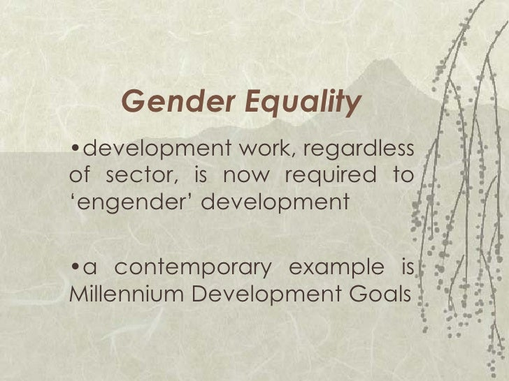 Gender Equality • development work, regardless of sector, is now required to 'engender' development • a contemporary examp...