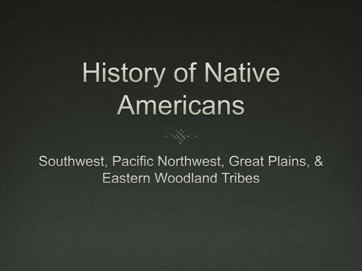 History of Native Americans<br />Southwest, Pacific Northwest, Great Plains, & Eastern Woodland Tribes<br />
