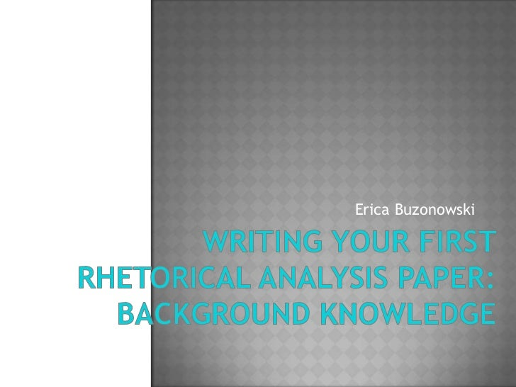 Writing Your First Rhetorical Analysis Paper:Background Knowledge<br />Erica Buzonowski<br />
