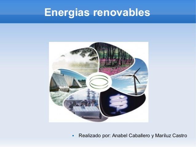 Energias renovables  Realizado por: Anabel Caballero y Mariluz Castro