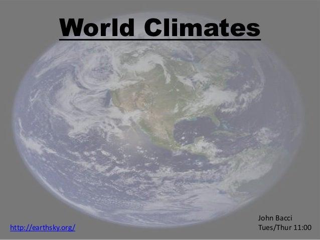 World Climates                            John Baccihttp://earthsky.org/        Tues/Thur 11:00