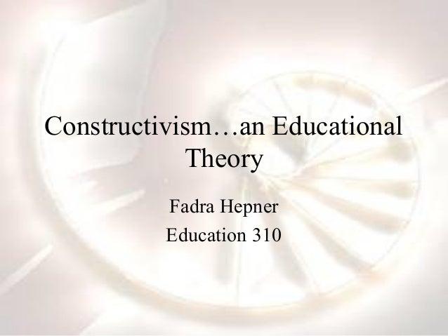 Constructivism…an Educational            Theory         Fadra Hepner         Education 310