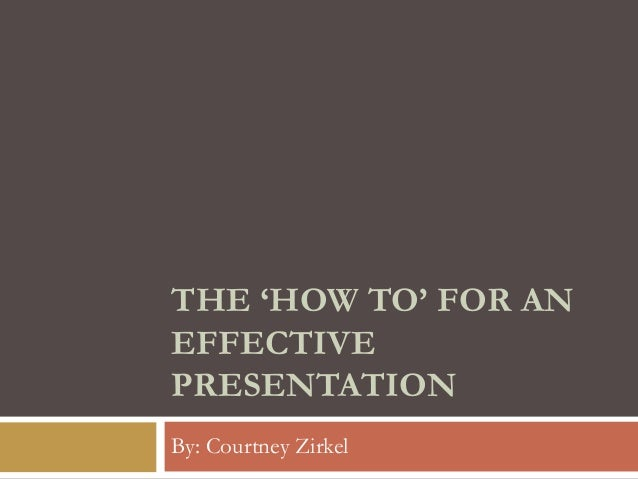 THE 'HOW TO' FOR AN EFFECTIVE PRESENTATION By: Courtney Zirkel