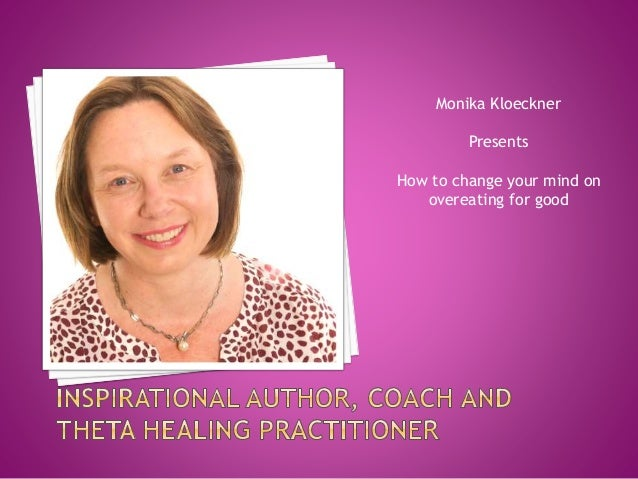 Monika Kloeckner  Presents  How to change your mind on  overeating for good