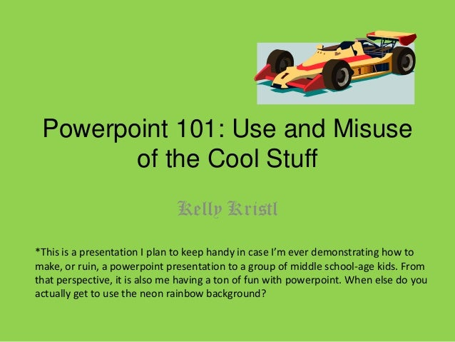 Powerpoint 101: Use and Misuse of the Cool Stuff Kelly Kristl *This is a presentation I plan to keep handy in case I'm eve...