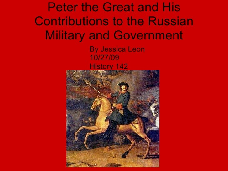 Peter the Great and His Contributions to the Russian Military and Government <ul><li>By Jessica Leon </li></ul><ul><li>10/...