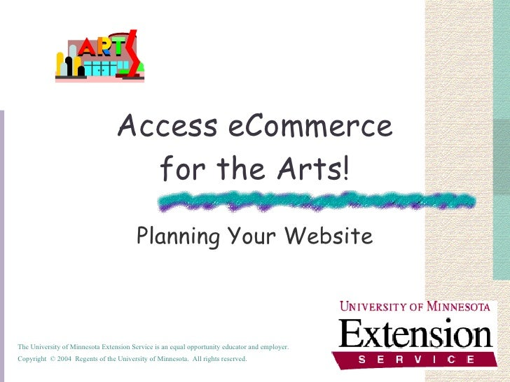 Access eCommerce for the Arts! Planning Your Website The University of Minnesota Extension Service is an equal opportunity...
