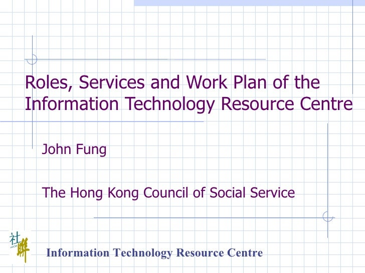 Roles, Services and Work Plan of the Information Technology Resource Centre   John Fung   The Hong Kong Council of Social ...