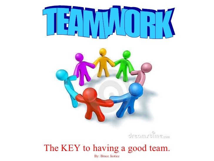 The KEY to having a good team. By: Bruce Justice TEAMWORK