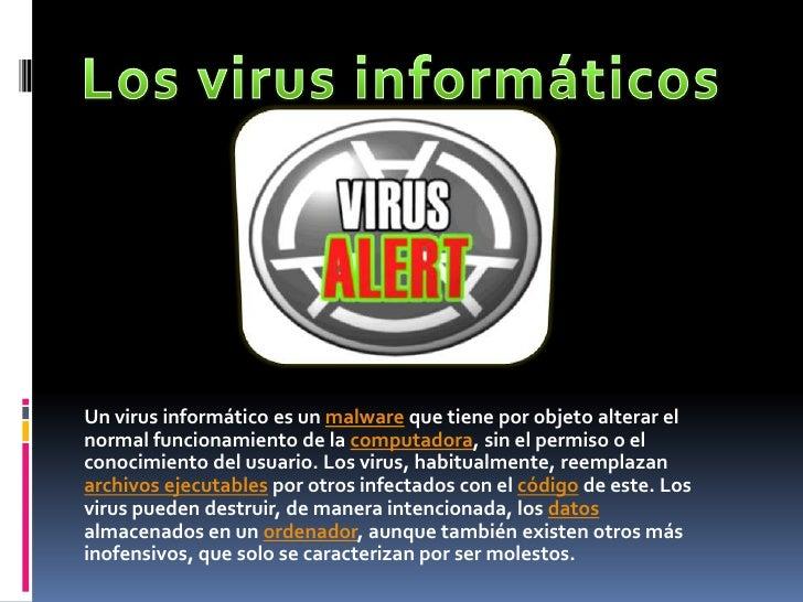 Un virus informático es un malware que tiene por objeto alterar elnormal funcionamiento de la computadora, sin el permiso ...