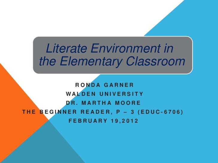 Literate Environment in   the Elementary Classroom             RONDA GARNER          WAL DE N UNI V E RS I T Y          DR...