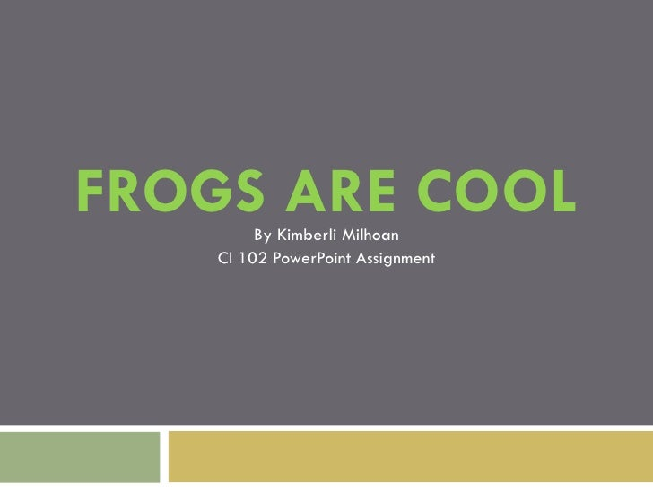 FROGS ARE COOL By Kimberli Milhoan CI 102 PowerPoint Assignment