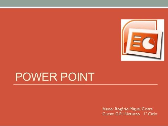 POWER POINT Aluno: Rogério Miguel Cintra Curso: G.P.I Noturno 1º Ciclo