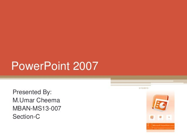 PowerPoint 2007 Presented By: M.Umar Cheema MBAN-MS13-007 Section-C 3/13/2013