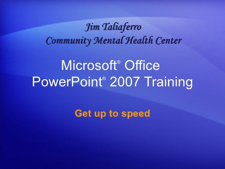 Microsoft ®  Office  PowerPoint ®   2007 Training Get up to speed Jim Taliaferro Community Mental Health Center