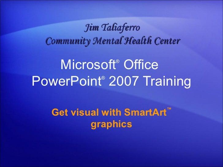 Microsoft ®  Office  PowerPoint ®   2007 Training Get visual with SmartArt ™  graphics Jim Taliaferro Community Mental Hea...