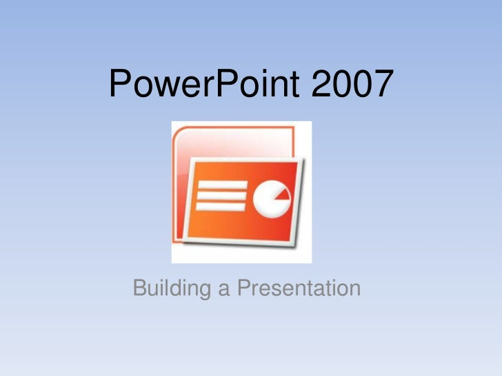 PowerPoint 2007<br />Building a Presentation<br />