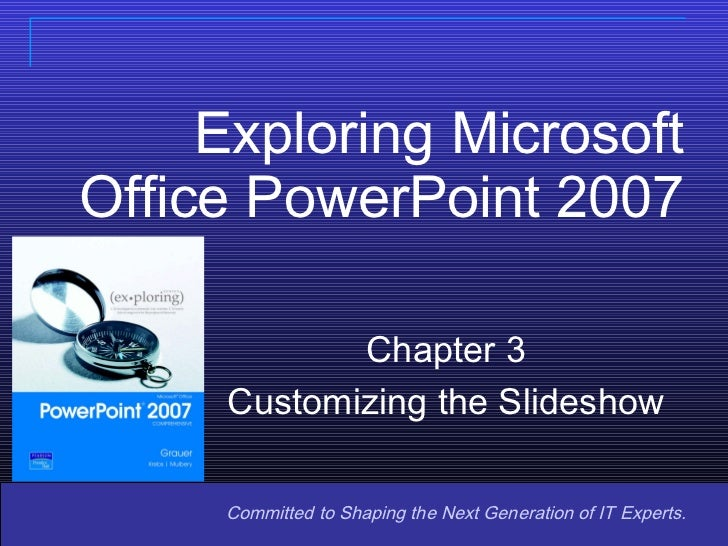 Exploring Microsoft Office PowerPoint 2007 Copyright © 2008 Pearson Prentice Hall. All rights reserved. Committed to Shapi...